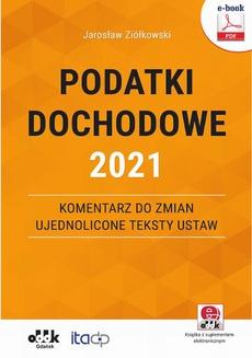 Podatki dochodowe 2021 – komentarz do zmian – ujednolicone teksty ustaw (e-book z suplementem elektronicznym)
