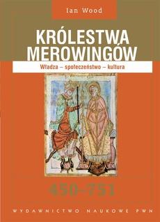 Królestwa Merowingów 450-751. Władza - społeczeństwo - kultura