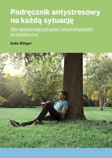 Podręcznik antystresowy na każdą sytuację Zbiór najskuteczniejszych porad i ćwiczeń umysłowych na codzienny stres