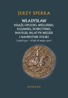 Władysław Książe Opolski, Wieluński, Kujawski, Dobrzyński, Pan Rusi, Palatyn Węgier i namiestnik Polski