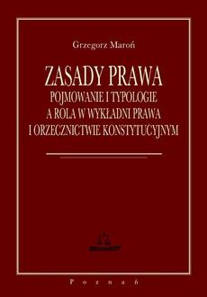 Zasady prawa. Pojmowanie i typologie a rola w wykładni prawa i orzecznictwie konstytucyjnym