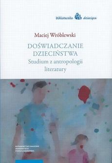 Doświadczanie dzieciństwa. Studium z antropologii literatury
