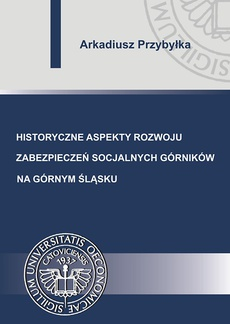 Historyczne aspekty rozwoju zabezpieczeń socjalnych górników na Górnym Śląsku