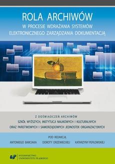 Rola archiwów w procesie wdrażania systemów elektronicznego zarządzania dokumentacją. Z doświadczeń archiwów szkół wyższych, instytucji naukowych i kulturalnych oraz państwowych i samorządowych jednostek organizacyjnych