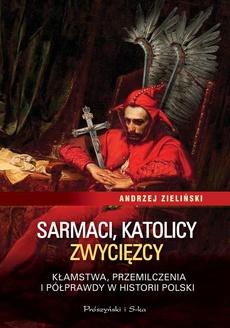 Sarmaci, katolicy, zwycięzcy. Kłamstwa, przemilczenia i półprawdy w historii Polski