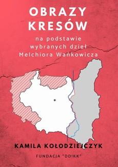 Obrazy Kresów na podstawie wybranych dzieł Melchiora Wańkowicza