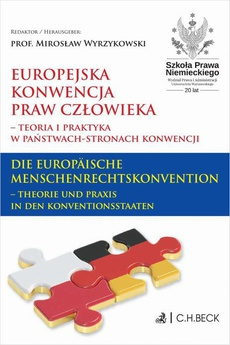 Europejska Konwencja Praw Człowieka – teoria i praktyka w Państwach-Stronach Konwencji. Die Europäische Menschenrechtskonvention – Theorie und Praxis in den Konventionsstaaten