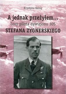 A jednak przeżyłem Losy pilota Dywizjonu 305 Stefana Zygnerskiego