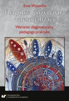 Diagnoza pozytywna w resocjalizacji. Warsztat diagnostyczny pedagoga praktyka