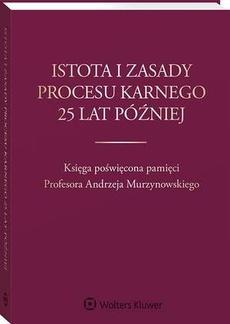 Istota i zasady procesu karnego 25 lat później. Księga poświęcona pamięci Profesora Andrzeja Murzynowskiego