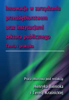 Innowacje w zarządzaniu przedsiębiorstwem oraz instytucjami sektora publicznego. Teoria i praktyka