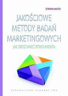 Jakościowe metody badań marketingowych. Jak zrozumieć konsumenta