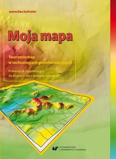 Moja mapa. Tworzenie map w technologiach geoinformacyjnych. Przewodnik uzupełniający do laboratoriów z podstaw kartografii + Zawartość płyty do pobrania