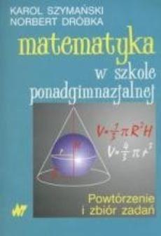 Matematyka w szkole ponadgimnazjalnej. Powtórzenie i zbiór zadań
