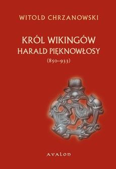 Harald Pięknowłosy (ok. 850–933). Król Wikingów