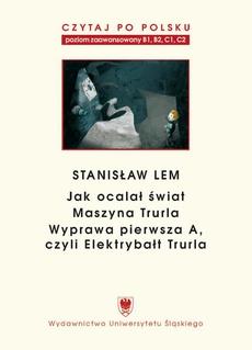 """Czytaj po polsku. T. 7: Stanisław Lem: """"Jak ocalał świat"""" (B1–B2), """"Maszyna Trurla"""" (B2 –C1), """"Wyprawa pierwsza A, czyli Elektrybałt Trurla"""" (C1–C2). Wyd. 2."""