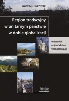 Region tradycyjny w unitarnym państwie w dobie globalizacji. Przypadek województwa małopolskiego