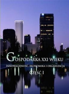 Gospodarka XXI wieku. Innowacyjność, ekonomika i organizacja - Część I