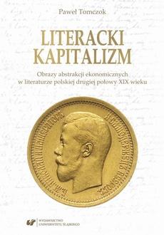 Literacki kapitalizm. Obrazy abstrakcji ekonomicznych w literaturze polskiej drugiej połowy XIX wieku