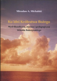 Ku idei Królestwa Bożego. Myśl filozoficzna, etyczna i pedagogiczna Witołda Rubczyńskiego