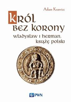 Król bez korony. Władysław I Herman, książę polski