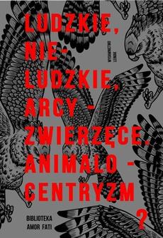Ludzkie, nie-ludzkie, arcy-zwierzęce. Animalocentryzm?