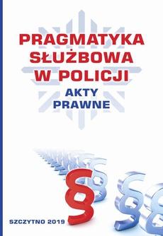 Pragmatyka służbowa w Policji. Akty Prawne. Wydanie II poprawione i uzupełnione