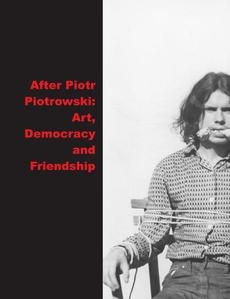 After Piotrowski: Art., Democracy and Friendship