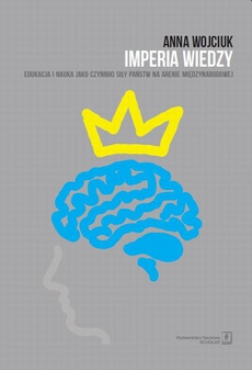 Imperia wiedzy. Edukacja i nauka jako czynniki siły państw na arenie międzynarodowej