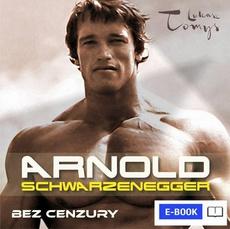 Arnold Schwarzenegger bez cenzury. Prawdziwa biografia legendy sportu i filmu