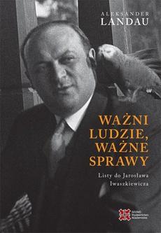 Ważni ludzie,ważne sprawy. Listy do Jarosława Iwaszkiewicza