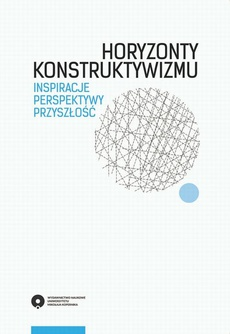 Horyzonty konstruktywizmu. Inspiracje, perspektywy, przyszłość