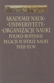 Akademie nauk − Uniwersytety − Organizacje nauki. Polsko-rosyjskie relacje w sferze nauki XVIII-XX w.