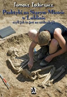 Praktyki na Starym Mieście w Lublinie Czyli jak to jest na archeologii