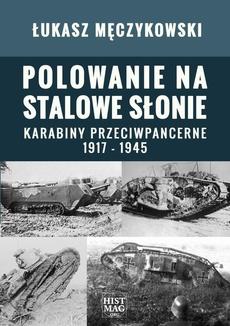 Polowanie na stalowe słonie. Karabiny przeciwpancerne 1917 – 1945