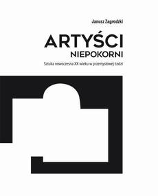 Artyści niepokorni. Sztuka nowoczesna XX wieku w przemysłowej Łodzi