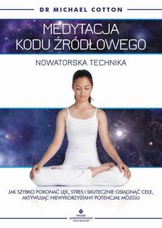 Medytacja kodu źródłowego - nowatorska technika. Jak szybko pokonać lęk, stres i skutecznie osiągnąć cele, aktywując niewykorzystany potencjał mózgu