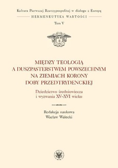 Między teologią a duszpasterstwem powszechnym na ziemiach Korony doby przedtrydenckiej. Tom V
