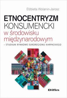 Etnocentryzm konsumencki w środowisku międzynarodowym. Studium rynkowe Euroregionu Karpackiego