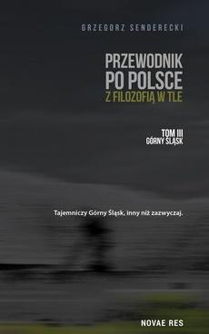 Przewodnik po Polsce z filozofią w tle. Tom III: Górny Śląsk