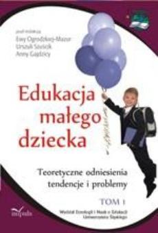 Edukacja małego dziecka, t. 1. Teoretyczne odniesienia, tendencje i problemy