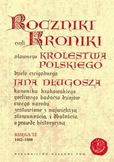 Roczniki, czyli Kroniki Sławnego Królestwa Polskiego. Księga XII 1462-1480