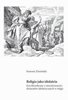 Religia jako idolatria. Esej filozoficzny o nieuchronności elementów idolatrycznych w religiiv