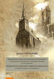 Organizacja struktur Kościoła Katolickiego na terenie obecnej Archidiecezji Szczecińsko-Kamieńskiej w latach 1945-1989. Problematyka odbudowy obiektów sakralnych ze zniszczeń wojennych i powojennych