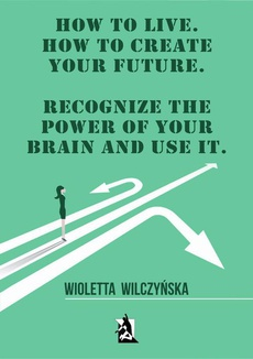 How to live. How to create your future. Recognize the power of your brain and use it