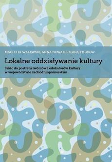 Lokalne oddziaływanie kultury. Szkic do portretu twórców i edukatorów kultury w województwie zachodniopomorskim