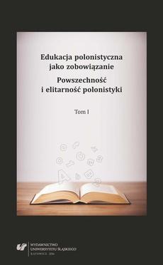 Edukacja polonistyczna jako zobowiązanie. Powszechność i elitarność polonistyki. T. 1 - 12 Komponent dydaktyczny studiów doktoranckich w zakresie literaturoznawstwa —specjalność filologia polska (2010—2014)