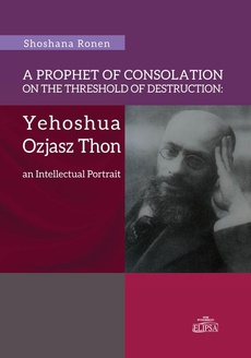 A Prophet of Consolation on the Threshold of Destruction: Yehoshua Ozjasz Thon, an Intellectual Port