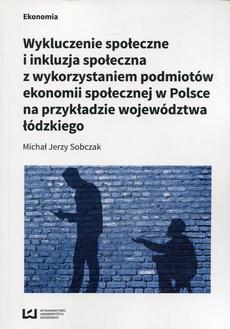 Wykluczenie społeczne i inkluzja społeczna z wykorzystaniem podmiotów ekonomii społecznej w Polsce na przykłądzie województwa łódzkiego