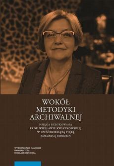 Wokół metodyki archiwalnej. Księga dedykowana prof. Wiesławie Kwiatkowskiej w sześćdziesiątą piątą rocznicę urodzin